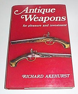 Antique Weapons - For Pleasure and Investment, Akehurst, Richard